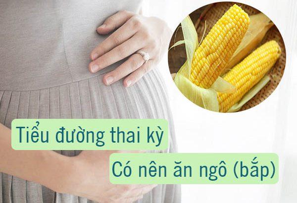 Bị bệnh tiểu đường thai kỳ có nên ăn ngô (bắp) không?